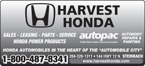 Harvest Honda (204-326-1311) - Display Ad - HARVEST HONDA AUTOBODY SALES - LEASING - PARTS - SERVICE REPAIRS & PAINTING HONDA POWER PRODUCTS HONDA AUTOMOBILES IN THE HEART OF THE  AUTOMOBILE CITY 204-326-1311   144 HWY 12 N. STEINBACH 1-800-487-8341 www.harvesthonda.com 1-800-487-8341