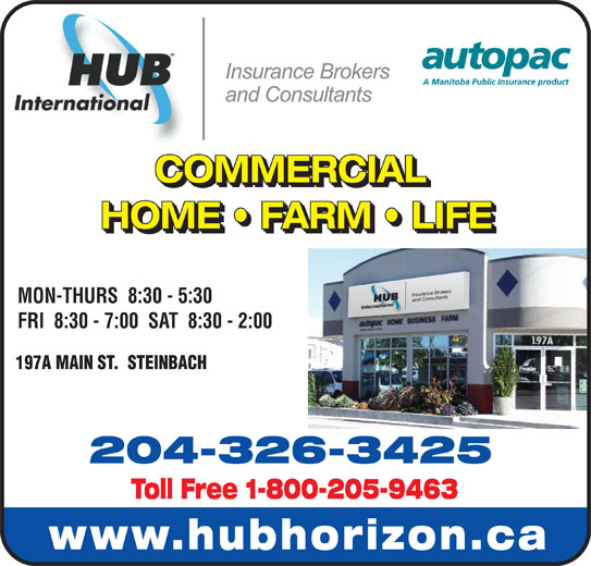 HUB International Insurance Brokers (204-326-3425) - Display Ad - COMMERCIAL COMMERCIAL HOME   FARM   LIFE HOME   FARM   LIFE MON-THURS  8:30 - 5:30 FRI  8:30 - 7:00  SAT  8:30 - 2:00 197A MAIN ST.  STEINBACH 204-326-3425 Toll Free 1-800-205-9463 www.hubhorizon.ca COMMERCIAL COMMERCIAL HOME   FARM   LIFE HOME   FARM   LIFE MON-THURS  8:30 - 5:30 FRI  8:30 - 7:00  SAT  8:30 - 2:00 197A MAIN ST.  STEINBACH 204-326-3425 Toll Free 1-800-205-9463 www.hubhorizon.ca