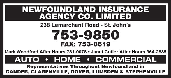 Newfoundland Insurance Agency Co Ltd (709-753-9850) - Display Ad - NEWFOUNDLAND INSURANCE AGENCY CO. LIMITED 238 Lemarchant Road - St. John s 753-9850 FAX: 753-8619 Mark Woodford After Hours 781-0078   Janet Cutler After Hours 364-2885 AUTO     HOME     COMMERCIAL Representatives Throughout Newfoundland in GANDER, CLARENVILLE, DOVER, LUMSDEN & STEPHENVILLE