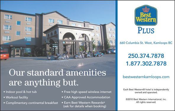 Best Western Plus (250-374-7878) - Display Ad - 660 Columbia St. West, Kamloops BC 250.374.7878 1.877.302.7878 Our standard amenities bestwesternkamloops.com are anything but. Each Best Western  hotel is independently Indoor pool & hot tub Free high speed wireless internet owned and operated. CAA Approved Accommodation Workout facility ©2010 Best Western International, Inc. All rights reserved. Earn Best Western Rewards Complimentary continental breakfast (ask for details when booking)