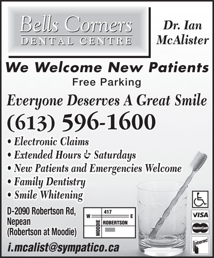 Bells Corners Dental Centre (613-596-1600) - Display Ad - (Robertson at Moodie) Dr. Ian McAlister We Welcome New Patients Free Parking Everyone Deserves A Great Smile (613) 596-1600 Electronic Claims Extended Hours & Saturdays New Patients and Emergencies Welcome Family Dentistry Smile Whitening D-2090 Robertson Rd, Nepean