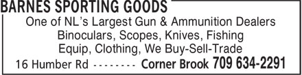 Barnes Sporting Goods (709-634-2291) - Display Ad - One of NL's Largest Gun & Ammunition Dealers Binoculars, Scopes, Knives, Fishing Equip, Clothing, We Buy-Sell-Trade One of NL's Largest Gun & Ammunition Dealers Binoculars, Scopes, Knives, Fishing Equip, Clothing, We Buy-Sell-Trade