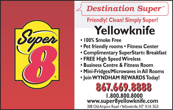 Super 8 (867-669-8888) - Display Ad - MS www.super8yellowknife.com 308 Old Airport Road   Yellowknife, NT X1A 3G3 Friendly! Clean! Simply Super! Yellowknife 100% Smoke Free Pet friendly rooms   Fitness Center Complimentary SuperStart Breakfast FREE High Speed Wireless Business Centre & Fitness Room Mini-Fridges/Microwaves in All Rooms Join WYNDHAM REWARDS Today! 867.669.8888 1.800.800.8000