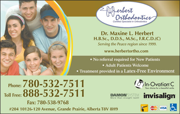 Herbert Orthodontics (780-532-7511) - Display Ad - Phone: 780-532-7511 Toll Free: 888-532-7511 Fax: 780-538-9768 #204 10126-120 Avenue, Grande Prairie, Alberta T8V 8H9 Dr. Maxine L. Herbert H.B.Sc., D.D.S., M.Sc., F.R.C.D.(C) Serving the Peace region since 1999. www.herbertortho.com No referral required for New Patients Adult Patients Welcome Treatment provided in a Latex-Free Environment