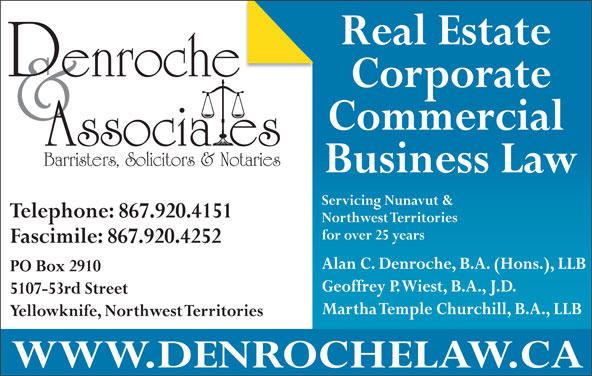 Denroche & Associates (867-920-4151) - Display Ad - Telephone: 867.920.4151 Northwest Territories Martha Temple Churchill, B.A., LLB Yellowknife, Northwest Territories WWW.DENROCHELAW.CA Real Estate Corporate Commercial for over 25 years Fascimile: 867.920.4252 Alan C. Denroche, B.A. (Hons.), LLB PO Box 2910 Geoffrey P. Wiest, B.A., J.D. 5107-53rd Street Barristers, Solicitors & Notaries Business Law Servicing Nunavut &