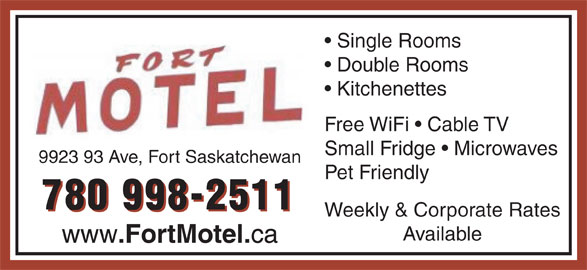 Fort Motel (780-998-2511) - Display Ad - Available www .FortMotel. ca Weekly & Corporate Rates Single Rooms Double Rooms Kitchenettes Free WiFi   Cable TV Small Fridge   Microwaves 9923 93 Ave, Fort Saskatchewan Pet Friendly 780 998-2511