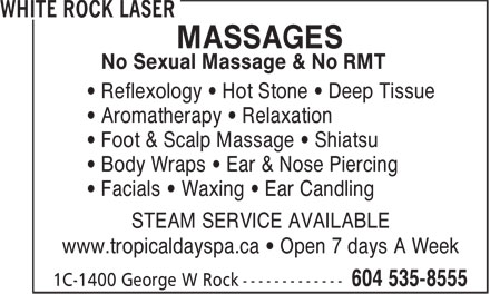 White Rock Laser (604-535-8555) - Display Ad - MASSAGES No Sexual Massage & No RMT • Reflexology • Hot Stone • Deep Tissue • Aromatherapy • Relaxation • Foot & Scalp Massage • Shiatsu • Body Wraps • Ear & Nose Piercing • Facials • Waxing • Ear Candling STEAM SERVICE AVAILABLE www.tropicaldayspa.ca • Open 7 days A Week MASSAGES No Sexual Massage & No RMT • Reflexology • Hot Stone • Deep Tissue • Aromatherapy • Relaxation • Foot & Scalp Massage • Shiatsu • Body Wraps • Ear & Nose Piercing • Facials • Waxing • Ear Candling www.tropicaldayspa.ca • Open 7 days A Week STEAM SERVICE AVAILABLE