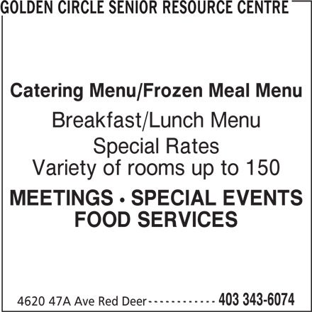 Golden Circle Senior Resource Centre (403-343-6074) - Display Ad - GOLDEN CIRCLE SENIOR RESOURCE CENTRE Catering Menu/Frozen Meal Menu Breakfast/Lunch Menu Special Rates Variety of rooms up to 150 MEETINGS ! SPECIAL EVENTS FOOD SERVICES ------------ 403 343-6074 4620 47A Ave Red Deer