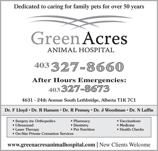 Green Acres Animal Hospital (403-327-8660) - Display Ad - Dedicated to caring for family pets for over 50 years 403 4631 - 24th Avenue South Lethbridge, Alberta T1K 7C1 Dr. F Lloyd   Dr. R Hansen   Dr. R Penney   Dr. J Woodman   Dr. N Laffin Surgery inc Orthopedics Pharmacy Vaccinations Ultrasound Dentistry Medicine Laser Therapy On-Site Private Cremation Services www.greenacresanimalhospital.com New Clients Welcome Pet Nutrition Health Checks