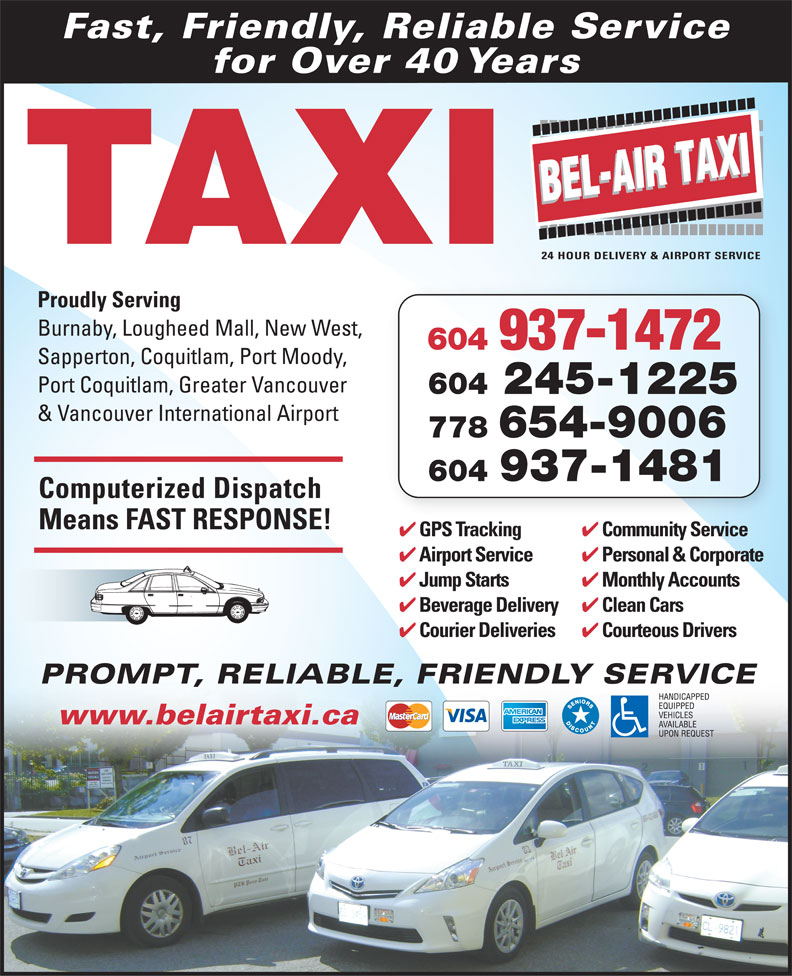 Bel-Air Taxi (604-939-4641) - Annonce illustrée======= - Fast, Friendly, Reliable Service for Over 40 Years TAXI Proudly Serving Burnaby, Lougheed Mall, New West, 604 937-1472 Sapperton, Coquitlam, Port Moody, Port Coquitlam, Greater Vancouver 604 245-1225 & Vancouver International Airport 778 654-9006 604 937-1481 Computerized Dispatch Means FAST RESPONSE! Community Service GPS Tracking iS iGPST ki Monthly Accounts Jump Starts Clean Cars Beverage Delivery Courteous Drivers Courier Deliveries PROMPT, RELIABLE, FRIENDLY SERVICEPROMPT, RELIABLE www.belairtaxi.ca Personal & Corporate Airport Service