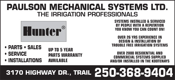 Paulson Mechanical Systems Ltd (250-368-9404) - Display Ad - PAULSON MECHANICAL SYSTEMS LTD. THE IRRIGATION PROFESSIONALS SYSTEMS INSTALLED & SERVICED BY PEOPLE WITH A REPUTATION YOU KNOW YOU CAN COUNT ON! Hunter OVER 26 YRS EXPERIENCE IN DESIGN & INSTALLATION OF TROUBLE FREE IRRIGATION SYSTEMS PARTS   SALES UP TO 5 YEAR SERVICE PARTS WARRANTY COMMERCIAL SYSTEMS SUPPLIED AVAILABLE OVER 2000 RESIDENTIAL AND INSTALLATIONS AND/OR INSTALLED IN THE KOOTENAYS 3170 HIGHWAY DR., TRAIL 250-368-9404