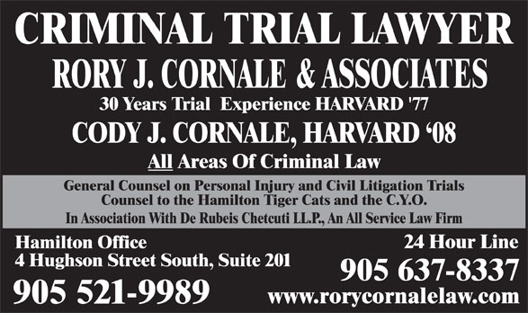Cornale Rory J (905-521-9989) - Annonce illustrée======= - CRIMINAL TRIAL LAWYER RORY J. CORNALE & ASSOCIATES 30 Years Trial  Experience HARVARD '77 CODY J. CORNALE, HARVARD `08 All Areas Of Criminal Law General Counsel on Personal Injury and Civil Litigation Trials Counsel to the Hamilton Tiger Cats and the C.Y.O. In Association With De Rubeis Chetcuti LL.P., An All Service Law Firm 24 Hour Line Hamilton Office 4 Hughson Street South, Suite 201 905 637-8337 www.rorycornalelaw.com 905 521-9989