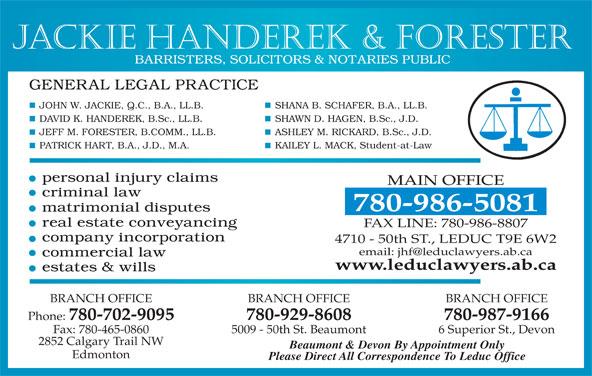 Jackie Handerek & Forester (780-986-5081) - Display Ad - Jackie Handerek & Forester SHANA B. SCHAFER, B.A., LL.B.JOHN W. JACKIE, Q.C., B.A., LL.B. SHAWN D. HAGEN, B.Sc., J.D.DAVID K. HANDEREK, B.Sc., LL.B. ASHLEY M. RICKARD, B.Sc., J.D.JEFF M. FORESTER, B.COMM., LL.B. KAILEY L. MACK, Student-at-LawPATRICK HART, B.A., J.D., M.A. MAIN OFFICE 780-986-5081 FAX LINE: 780-986-8807 4710 - 50th ST., LEDUC T9E 6W2 www.leduclawyers.ab.ca BRANCH OFFICE BRANCH OFFICE Phone: 780-702-9095 780-929-8608 780-987-9166 Fax: 780-465-0860 5009 - 50th St. Beaumont 6 Superior St., Devon 2852 Calgary Trail NW Beaumont & Devon By Appointment Only Edmonton Please Direct All Correspondence To Leduc Office