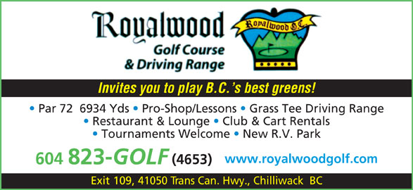 Royalwood Golf & RV Resort (604-823-4653) - Annonce illustrée======= - Invites you to play B.C. s best greens! Par 72  6934 Yds   Pro-Shop/Lessons   Grass Tee Driving Range Restaurant & Lounge   Club & Cart Rentals Tournaments Welcome   New R.V. Park www.royalwoodgolf.com (4653) 604 823- GOLF Exit 109, 41050 Trans Can. Hwy., Chilliwack  BC