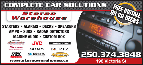 Stereo Warehouse (250-374-3848) - Display Ad - COMPLETE CAR SOLUTIONS FREE INSTALL StereoStereo ON CD DECKS StereooStere Warehouse STARTERS   ALARMS   DECKS   SPEAKERS AMPS   SUBS   RADAR DETECTORS MARINE AUDIO   CUSTOM BOX 250.374.3848 www.stereowarehouse.ca 198 Victoria St198 Victoria St