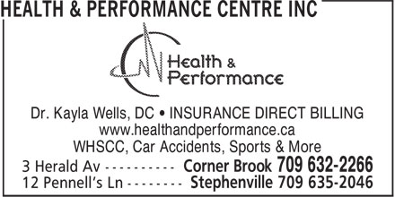 Health & Performance Centre (709-632-2266) - Display Ad - Dr. Kayla Wells, DC • INSURANCE DIRECT BILLING www.healthandperformance.ca WHSCC, Car Accidents, Sports & More Dr. Kayla Wells, DC • INSURANCE DIRECT BILLING www.healthandperformance.ca WHSCC, Car Accidents, Sports & More