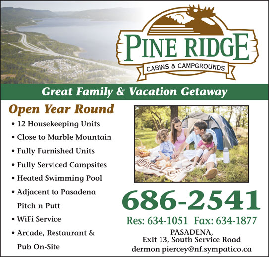 Pineridge Cabins & Campground (709-686-2541) - Display Ad - Open Year Round Arcade, Restaurant & Exit 13, South Service Road Great Family & Vacation Getaway Great Family & Vacation Getaway Open Year Round Res: 634-1051  Fax: 634-1877 Close to Marble Mountain PASADENA, Pub On-Site 12 Housekeeping Units 12 Housekeeping Units Arcade, Restaurant & Close to Marble Mountain Pub On-Site Exit 13, South Service Road Pitch n Putt Heated Swimming Pool Fully Furnished Units Adjacent to Pasadena Fully Serviced Campsites Fully Furnished Units Fully Serviced Campsites Heated Swimming Pool 686-2541 Adjacent to Pasadena 686-2541 Pitch n Putt PASADENA, WiFi Service Res: 634-1051  Fax: 634-1877 WiFi Service