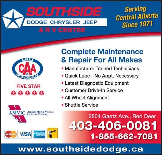 Southside Dodge Chrysler Jeep & RV Centre (403-346-5577) - Display Ad - Serving Central Alberta Complete Maintenance & Repair For All Makes Manufacturer Trained Technicians Quick Lube - No Appt. Necessary Since 1971 Latest Diagnostic Equipment FIVE STAR Customer Drive-In Service All Wheel Alignment Shuttle Service 2804 Gaetz Ave., Red Deer 403-406-0081 1-855-662-7081 www.southsidedodge.ca