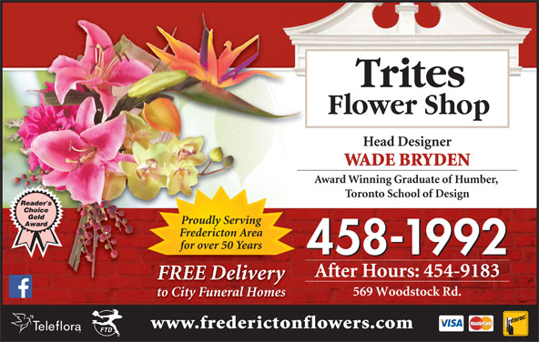 Trites Flower Shop (506-458-1992) - Display Ad - Trites Flower Shop Head Designer WADE BRYDEN Award Winning Graduate of Humber, Toronto School of Design Proudly Serving Fredericton Area for over 50 Years 458-1992 After Hours: 454-9183 FREE DeliveryREEliv 569 Woodstock Rd. to City Funeral Homes www.frederictonflowers.com