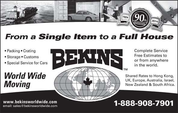Bekins World Wide Moving (1-800-880-1829) - Display Ad - 1924 Anniversary1924 Anniversary 90th 2014 From a Storage   Customs or from anywhere Special Service for Cars in the world. Shared Rates to Hong Kong, World Wide UK, Europe, Australia, Israel, New Zealand & South Africa. UK, Europe, Australia, Israel, New Zealand & South Africa. Single Item to a Full HouseFllH Complete Service Packing   Crating Free Estimates to Moving www.bekinsworldwide.com 1-888-908-7901 Single Item to a Full HouseFllH Complete Service Packing   Crating Free Estimates to Moving www.bekinsworldwide.com 1-888-908-7901 1924 Anniversary1924 Anniversary 90th 2014 From a Storage   Customs or from anywhere Special Service for Cars in the world. Shared Rates to Hong Kong, World Wide