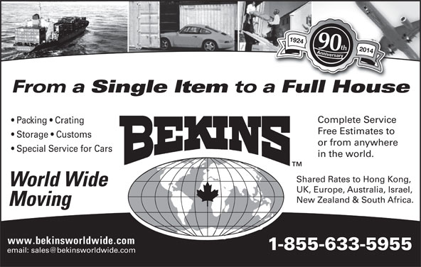 Bekins World Wide Moving (1-800-880-1829) - Display Ad - 1924 Anniversary1924 Anniversary 90th 2014 From a Single Item to a Full HouseFllH Complete Service Packing   Crating Free Estimates to Storage   Customs or from anywhere Special Service for Cars in the world. Shared Rates to Hong Kong, World Wide UK, Europe, Australia, Israel, New Zealand & South Africa. Moving 1-855-633-5955 www.bekinsworldwide.com