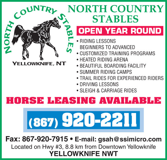 North Country Stables (867-920-2211) - Display Ad - HEATED RIDING ARENA BEAUTIFUL BOARDING FACILITY SUMMER RIDING CAMPS TRAIL RIDES FOR EXPERIENCED RIDERS DRIVING LESSONS SLEIGH & CARRIAGE RIDES HORSE LEASING AVAILABLE (867) 920-2211 Fax: 867-920-7915 Located on Hwy #3, 8.8 km from Downtown Yellowknife YELLOWKNIFE NWT OPEN YEAR ROUND RIDING LESSONS BEGINNERS TO ADVANCED CUSTOMIZED TRAINING PROGRAMS