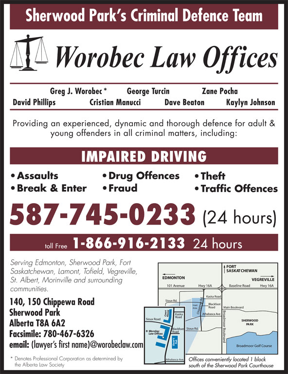Worobec Law Offices (780-467-6325) - Display Ad - David Phillips Cristian Manucci Dave Beaton Kaylyn Johnson Providing an experienced, dynamic and thorough defence for adult & young offenders in all criminal matters, including: IMPAIRED DRIVING Assaults Drug Offences Theft Break & Enter Fraud Traffic Offences (24 hours) 587-745-0233 1-866-916-2133 toll Free 24 hours Serving Edmonton, Sherwood Park, Fort Saskatchewan, Lamont, Tofield, Vegreville, St. Albert, Morinville and surrounding communities. 140, 150 Chippewa Road Sherwood Park Alberta T8A 6A2 Facsimile: 780-467-6326 email: * Denotes Professional Corporation as determined by Athabasca Ave. Offices conveniently located 1 block the Alberta Law Society south of the Sherwood Park Courthouse Sherwood Park s Criminal Defence Team Greg J. Worobec* George Turcin Zane Pocha