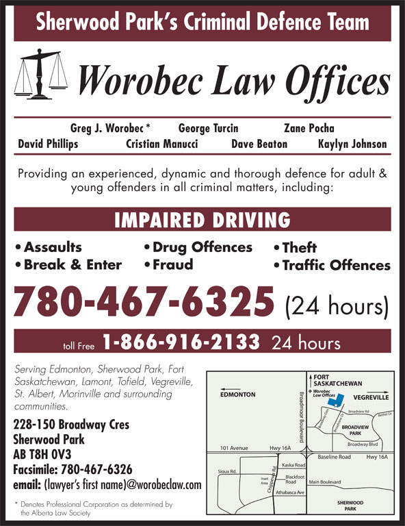 Worobec Law Offices (780-467-6325) - Display Ad - Sherwood Park s Criminal Defence Team Greg J. Worobec* George Turcin Zane Pocha David Phillips Cristian Manucci Dave Beaton Kaylyn Johnson Providing an experienced, dynamic and thorough defence for adult & young offenders in all criminal matters, including: IMPAIRED DRIVING Assaults Drug Offences Theft Break & Enter Fraud Traffic Offences (24 hours) 780-467-6325 1-866-916-2133 toll Free 24 hours Serving Edmonton, Sherwood Park, Fort Saskatchewan, Lamont, Tofield, Vegreville, St. Albert, Morinville and surrounding communities. Broadview Rd Bethel Dr Broadview Dr Broadway Cres BROADVIEW 228-150 Broadway Cres PARK Sherwood Park Broadway Blvd AB T8H 0V3 Facsimile: 780-467-6326 email: SHERWOOD * Denotes Professional Corporation as determined by PARK the Alberta Law Society