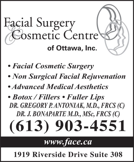 Facial Surgery & Cosmetic Centre of Ottawa (613-521-3223) - Annonce illustrée======= - Facial Cosmetic Surgery Non Surgical Facial Rejuvenation Advanced Medical Aesthetics Botox / Fillers   Fuller Lips DR. GREGORY P. ANTONIAK, M.D., FRCS (C) DR. J. BONAPARTE M.D., MSc, FRCS (C) (613) 903-4551 www.face.ca 1919 Riverside Drive Suite 308 Facial Surgery Cosmetic Centre of Ottawa, Inc.