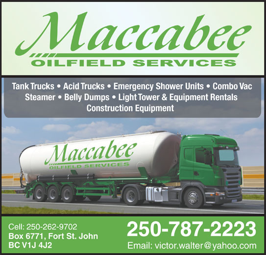 MacCabee Oilfield Services Ltd (250-787-2223) - Display Ad - Tank Trucks   Acid Trucks   Emergency Shower Units   Combo Vac Steamer   Belly Dumps   Light Tower & Equipment Rentals Construction Equipment Cell: 250-262-9702 250-787-2223 Box 6771, Fort St. John BC V1J 4J2
