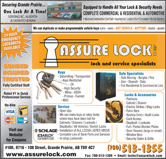 Assure Lock Ltd (780-513-1355) - Display Ad - Securing Grande Prairie... Equipped to Handle All Your Lock & Security Needs One Lock At A Time! COMPLETE COMMERCIAL & RESIDENTIAL & AUTOMOTIVE SERVING BC, ALBERTA Advanced Automotive Certified   Journeyman Locksmiths   Convenient Mobile Service & SASKATCHEWAN We can duplicate or make programmable vehicle keys cars - vans - ANY VEHICLE - ANYTIME - boats - quads 24 HOUR24 HOUR EMERGENCYEMERGENCY LOCKSMITHLOCKSMITH AVAILABLEAVAILABLE lock and service specialists BONDED Keys INSURED Safe Specialists - Sidemilling / Transponder - Safe Moving - Burglar / Fire TRUSTED - Keys Restricted - Gun - Deposit - Data - ZA Fully Certified Staff - Full Residential & Commercial Line - High Security - Miwa - ASSA Rated #1 in Quick Locks & Accessories - Primus - Everest Professional Service - Padlocks - MX3 - Cabinet / Drawer On-Site Service - Open Ups - Panic Bars - We can make keys or rekey locks - Keyless Entry / Audit Locks where keys have been lost for - Card Access Cabinets / Drawers / Locksets / - Deadbolt / Locksets Deadbolts / All Vehicles / Switch Locks - Electric Strikes / Mag Locks - Full / Partial Blocker Plates Visit our - Installation of ALL LOCKS LISTED ABOVE - Door Viewers (large or small) - Complete Line of Bank Parts and Services - Window Bars Website - In-shop Locksmith - Security Gates & Grills for Coupons #108, 8716 - 108 Street, Grande Prairie, AB T8V 4C7 (780) 513-1355 www.assurelock.com