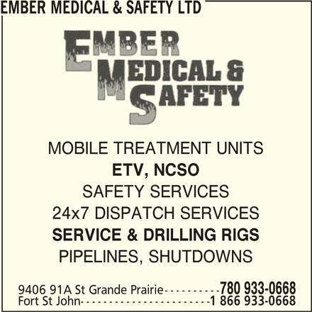 Ember Medical & Safety Ltd (1-866-933-0668) - Display Ad - EMBER MEDICAL & SAFETY LTD MOBILE TREATMENT UNITS ETV, NCSO SAFETY SERVICES 24x7 DISPATCH SERVICES SERVICE & DRILLING RIGS PIPELINES, SHUTDOWNS 780 933-0668 9406 91A St Grande Prairie---------- Fort St John----------------------- 1 866 933-0668 EMBER MEDICAL & SAFETY LTD MOBILE TREATMENT UNITS ETV, NCSO SAFETY SERVICES 24x7 DISPATCH SERVICES SERVICE & DRILLING RIGS PIPELINES, SHUTDOWNS 780 933-0668 9406 91A St Grande Prairie---------- Fort St John----------------------- 1 866 933-0668