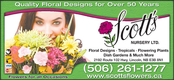Scott's Nursery Ltd (506-458-9208) - Display Ad - Quality Floral Designs for Over 50 Years Over 50 Yearsigns for Floral Designs · Tropicals · Flowering Plantssigns · Tropicals · Flowering PlantsFloral De Dish Gardens & Much MoreDish Gardens & Much More 2192 Route 102 Hwy, Lincoln, NB E3B 8N1 Route 102 Hwy, Lincoln, NB E3B 8N12192 506 261-1277650261-1277 www.scottsflowers.ca Flowers for all Occasions
