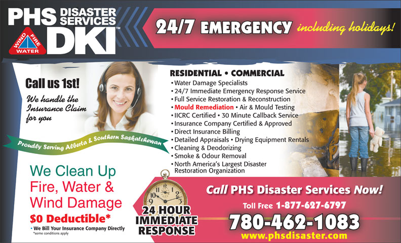 PHS Disaster Services (780-462-1083) - Display Ad - 24/7 EMERGENCY including holidays! RESIDENTIAL   COMMERCIAL Water Damage Specialists 24/7 Immediate Emergency Response Service Full Service Restoration & Reconstruction We handle the Mould Remediation Air & Mould Testing Insurance Claim IICRC Certified   30 Minute Callback Service for you Insurance Company Certified & Approved Direct Insurance Billing Detailed Appraisals   Drying Equipment Rentals Cleaning & Deodorizing Smoke & Odour Removal North America s Largest Disaster Restoration Organization We Clean Up Fire, Water & Call PHS Disaster Services Now! Wind Damage Toll Free 1-877-627-6797 Toll Free 1-877-627-6797 $0 Deductible* 780-462-1083 We Bill Your Insurance Company Directly *some conditions apply www.phsdisaster.com