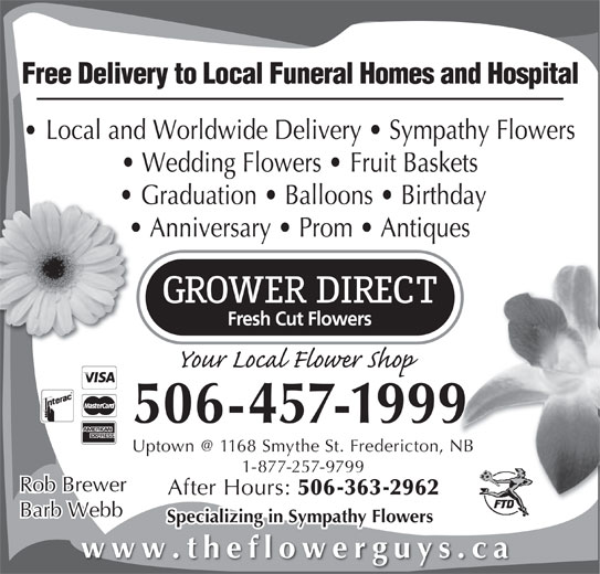 Grower Direct (506-457-1999) - Display Ad - Free Delivery to Local Funeral Homes and Hospital Local and Worldwide Delivery   Sympathy Flowers Wedding Flowers   Fruit Baskets Graduation   Balloons   Birthday Anniversary   Prom   Antiques 506-457-1999 1-877-257-9799 Rob Brewer After Hours: 506-363-2962 Barb Webb Specializing in Sympathy Flowers www.theflowerguys.ca