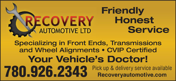 Recovery Automotive Ltd (780-926-2343) - Annonce illustrée======= - Honest Specializing in Front Ends, Transmissions and Wheel Alignments   CVIP Certified Your Vehicle s Doctor! Pick up & delivery service available 780.926.2343 Friendly Recoveryautomotive.com Service