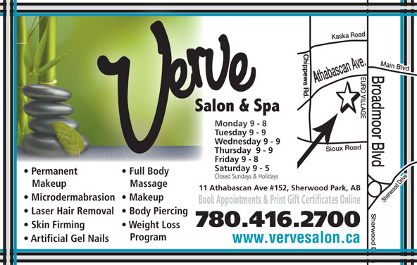 Verve Salon & Spa Ltd (780-416-2700) - Display Ad - Monday 9 - 8Monday 9 - 8 Tuesday 9 - 9Tuesday 9 - 9 Wednesday 9 - 9Wednesday 9 - 9 Thursday  9 - 9Thursday  9 - 9 Friday 9 - 8Friday 9 - 8 Saturday 9 - 5Saturday 9 - 5 Permanent Full Bodyent Full Body Closed Sundays & HolidaysClosed Sundays & Holidays Makeup Massageup Massage 11 Athabascan Ave #152, Sherwood Park, AB Microdermabrasion  Makeup Book Appointments & Print Gift Certificates Online Laser Hair Removal  Body Piercing 780.416.2700 Skin Firming Main Blvd Weight Loss www.vervesalon.ca Program Artificial Gel Nails