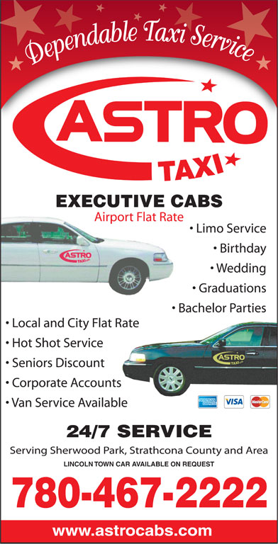 Astro Taxi (780-467-2222) - Annonce illustrée======= - Dependable Taxi Service EXECUTIVE CABS Airport Flat Rate Limo Service Birthday Wedding Graduations Bachelor Parties Local and City Flat Rate Hot Shot Service Seniors Discount Corporate Accounts Van Service Available 24/7 SERVICE Serving Sherwood Park, Strathcona County and Area LINCOLN TOWN CAR AVAILABLE ON REQUEST 780-467-2222 www.astrocabs.com