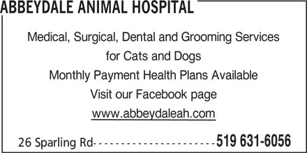 Abbeydale Animal Hospital (519-631-6056) - Display Ad - ABBEYDALE ANIMAL HOSPITAL Medical, Surgical, Dental and Grooming Services for Cats and Dogs Monthly Payment Health Plans Available Visit our Facebook page www.abbeydaleah.com 519 631-6056 26 Sparling Rd---------------------- ABBEYDALE ANIMAL HOSPITAL Medical, Surgical, Dental and Grooming Services for Cats and Dogs Monthly Payment Health Plans Available Visit our Facebook page www.abbeydaleah.com 519 631-6056 26 Sparling Rd----------------------