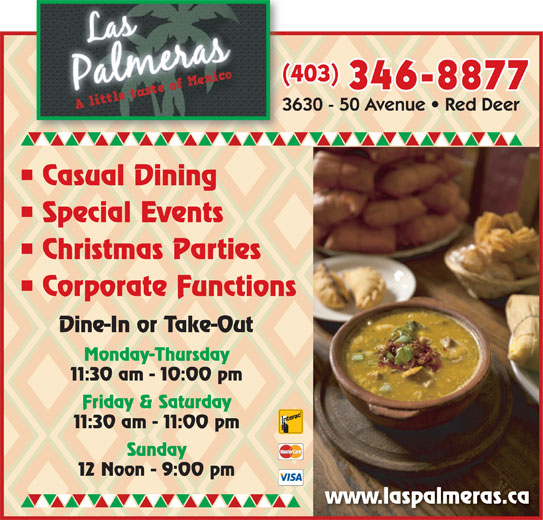 Las Palmeras (403-346-8877) - Display Ad - (403)( 346-8877 Casual Dining Special Events Christmas Parties Corporate Functions Dine-In or Take-Out Monday-Thursday 11:30 am - 10:00 pm Friday & Saturday 11:30 am - 11:00 pm Sunday 12 Noon - 9:00 pm www.laspalmeras.ca
