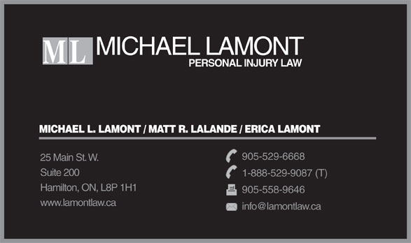 Michael L Lamont Personal Injury Law (905-529-6668) - Annonce illustrée======= - MICHAEL LAMONT ML PERSONAL INJURY LAW MICHAEL L. LAMONT / MATT R. LALANDE / ERICA LAMONT 905-529-6668 25 Main St. W. Suite 200 1-888-529-9087 (T) Hamilton, ON, L8P 1H1 905-558-9646 www.lamontlaw.ca