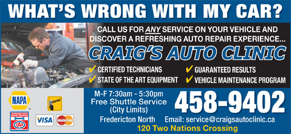 Craig's Auto Clinic (506-458-9402) - Annonce illustrée======= - WHAT S WRONG WITH MYCAR? CALL US FOR ANY SERVICE ON YOUR VEHICLE AND DISCOVER A REFRESHING AUTO REPAIR EXPERIENCE... CERTIFIED TECHNICIANS GUARANTEED RESULTS STATE OF THE ART EQUIPMENT VEHICLE MAINTENANCE PROGRAM M-F 7:30am - 5:30pm WHAT S WRONG WITH MY CAR? Free Shuttle Service (City Limits) 458-9402 120 Two Nations Crossing