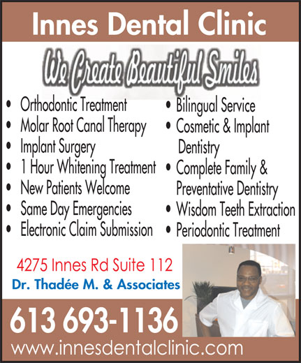 Innes Dental Clinic (613-830-4982) - Display Ad - Bilingual Service Molar Root Canal Therapy Cosmetic & Implant Implant Surgery Dentistry 1 Hour Whitening Treatment Complete Family & New Patients Welcome Preventative Dentistry Same Day Emergencies Wisdom Teeth Extraction Electronic Claim Submission Periodontic Treatment Dr. Thadée M. & Associates 613 693-1136 Orthodontic Treatment Innes Dental Clinic