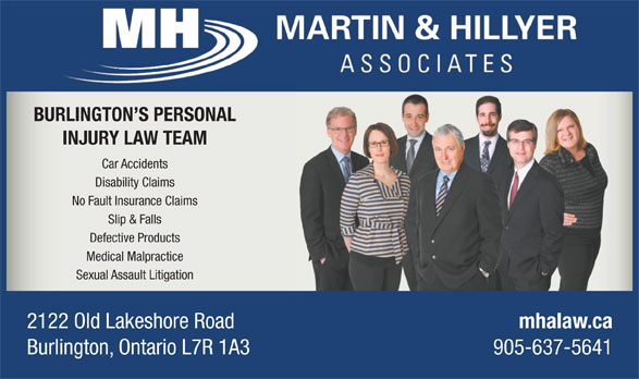 Martin & Hillyer Associates (905-637-5641) - Annonce illustrée======= - BURLINGTON S PERSONAL INJURY LAW TEAM Car Accidents Disability Claims No Fault Insurance Claims Slip & Falls Defective Products Medical Malpractice Sexual Assault Litigation 2122 Old Lakeshore Road mhalaw.ca Burlington, Ontario L7R 1A3 905-637-5641 BURLINGTON S PERSONAL INJURY LAW TEAM Car Accidents Disability Claims No Fault Insurance Claims Slip & Falls Defective Products Medical Malpractice Sexual Assault Litigation 2122 Old Lakeshore Road mhalaw.ca Burlington, Ontario L7R 1A3 905-637-5641