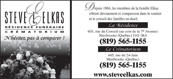 Résidence Funéraire Steve L Elkas (819-565-1155) - Annonce illustrée======= - epuis 1964, les membres de la famille Elkas offrent dévouement et compassion dans le soutien et le conseil des familles en deuil. La Résidence 601, rue du Conseil (au coin de la 7 Avenue) Sherbrooke (Québec) J1G 1K4 N hésitez pas à comparer ! (819) 565-1155 Le Crématorium 445, rue du 24-Juin (819) 565-1155 www.steveelkas.com Sherbrooke (Québec)