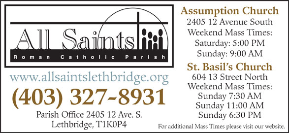 All Saints Roman Catholic Parish (403-327-8931) - Display Ad - Assumption Church Sunday: 9:00 AM Weekend Mass Times: Saturday: 5:00 PM 2405 12 Avenue South St. Basil s Church 604 13 Street North www.allsaintslethbridge.org Weekend Mass Times: Sunday 7:30 AM (403) 327-8931 Sunday 11:00 AM Parish Office 2405 12 Ave. S. Sunday 6:30 PM Lethbridge, T1K0P4 For additional Mass Times please visit our website.