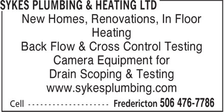Sykes Plumbing & Heating Ltd (506-476-7786) - Display Ad - Back Flow & Cross Control Testing Camera Equipment for Drain Scoping & Testing www.sykesplumbing.com Heating New Homes, Renovations, In Floor