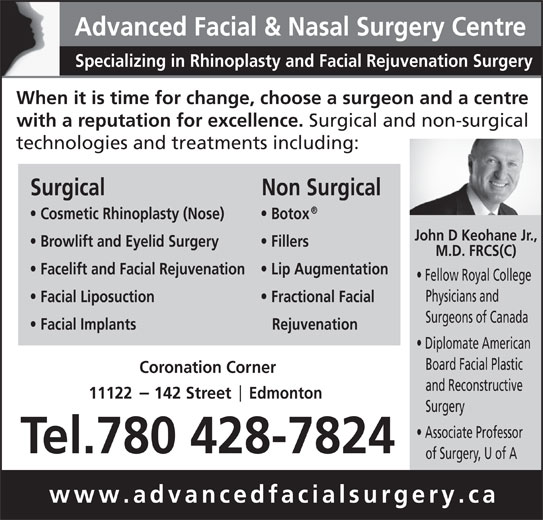 Advanced Facial & Nasal Surgery Centre (780-428-7824) - Display Ad - Advanced Facial & Nasal Surgery Centre Specializing in Rhinoplasty and Facial Rejuvenation Surgery When it is time for change, choose a surgeon and a centre with a reputation for excellence. Surgical and non-surgical technologies and treatments including: Surgical Non Surgical Cosmetic Rhinoplasty (Nose) Botox John D Keohane Jr., Browlift and Eyelid Surgery Fillers M.D. FRCS(C) Facelift and Facial Rejuvenation Lip Augmentation Fellow Royal College Physicians and Facial Liposuction Fractional Facial Surgeons of Canada Facial Implants Rejuvenation Diplomate American Board Facial Plastic Coronation Corner and Reconstructive 11122     142 Street     Edmonton Surgery Associate Professor Tel.780 428-7824 of Surgery, U of A www.advancedfacialsurgery.ca