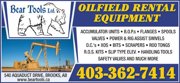 Bear Tools Ltd (403-362-7414) - Display Ad - 403-362-7414 www.beartools.ca OILFIELD RENTAL EQUIPMENT ACCUMULATOR UNITS   B.O.P.s   FLANGES   SPOOLS VALVES   POWER & RIG ASSIST SWIVELS D.C.'s   XOS   BITS   SCRAPERS   ROD TONGS R.O.S. KITS   SLIP TYPE ELEV.   HANDLING TOOLS SAFETY VALVES AND MUCH MORE 540 AQUADUCT DRIVE, BROOKS, AB