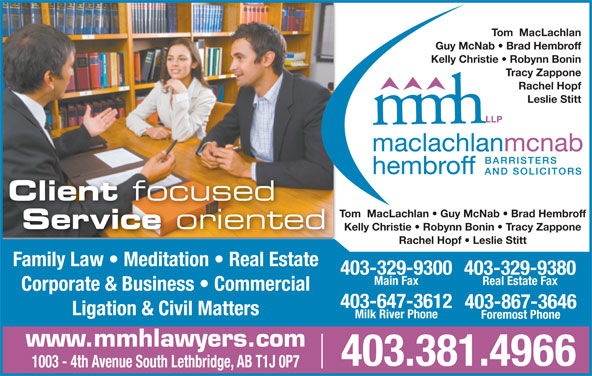 MacLachlan McNab Hembroff LLP (403-381-4966) - Display Ad - Tom  MacLachlan Guy McNab   Brad Hembroff Kelly Christie   Robynn Bonin Tracy Zappone Rachel Hopf Leslie Stitt Client focused Tom  MacLachlan   Guy McNab   Brad Hembroff Service oriented Kelly Christie   Robynn Bonin   Tracy Zappone Rachel Hopf   Leslie Stitt Family Law   Meditation   Real Estate 403-329-9300 403-329-9380 Main Fax Real Estate Fax Corporate & Business   Commercial 403-647-3612 403-867-3646 Ligation & Civil Matters Milk River Phone Foremost Phone www.mmhlawyers.com 403.381.4966 1003 - 4th Avenue South Lethbridge, AB T1J 0P7